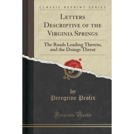 Letters Descriptive Of The Virginia Springs  The Roads Leading Thereto  And The Doings Threat  Classic Reprint