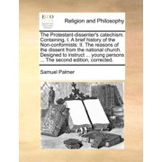 The Protestant-Dissenter's Catechism. Containing, I. a Brief History of the Non-Conformists : II. the Reasons of the Dissent from the National Church. Designed to Instruct ... Young Persons ... the Second Edition, Corrected.
