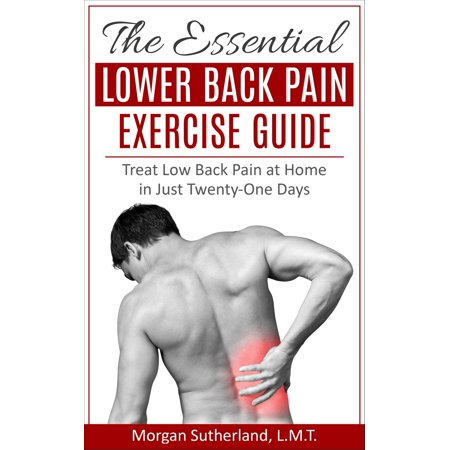 The Essential Lower Back Pain Exercise Guide: Treat Low Back Pain at Home in Just Twenty-One Days - (Exercises For Lower Back Pain Bulging Disc)