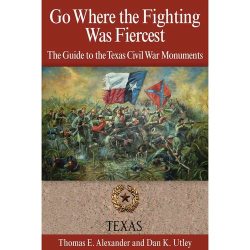 Go Where the Fighting Was Fiercest: The Guide to the Texas Civil War Monuments