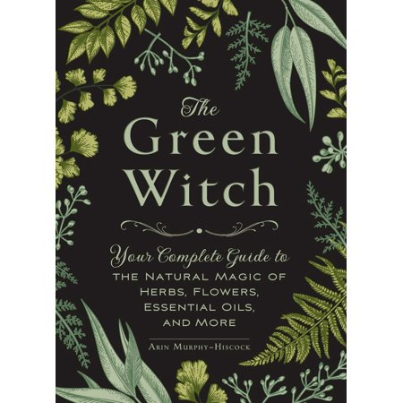 Essential Natural - The Green Witch : Your Complete Guide to the Natural Magic of Herbs, Flowers, Essential Oils, and More
