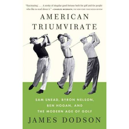 American Triumvirate: Sam Snead, Byron Nelson, Ben Hogan, and the Modern Age of Golf by