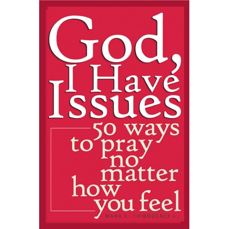 God, I Have Issues : 50 Ways to Pray No Matter How You (Best Way To Pray To God)