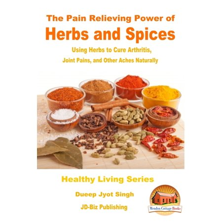 The Pain Relieving Power of Herbs and Spices: Using Herbs to Cure Arthritis, Joint Pains, and Other Aches Naturally -