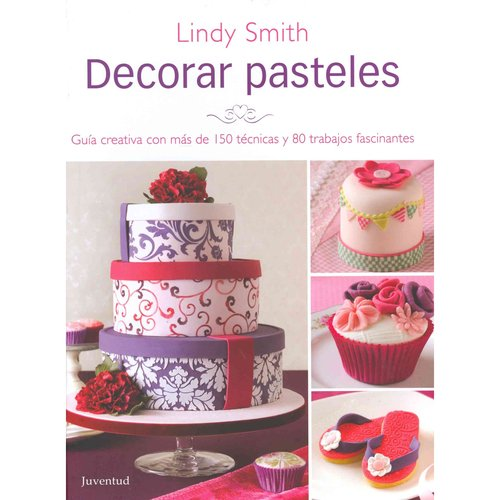 Decorar Pasteles / The Contemporary Cake Decorating Bible: Guia Creativa Con Mas De 150 Tecnicas Y 80 Trabajos Fascinates