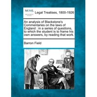 An Analysis of Blackstone's Commentaries on the Laws of England : In a Series of Questions, to Which the Student Is to Frame His Own Answers, by Reading That Work.