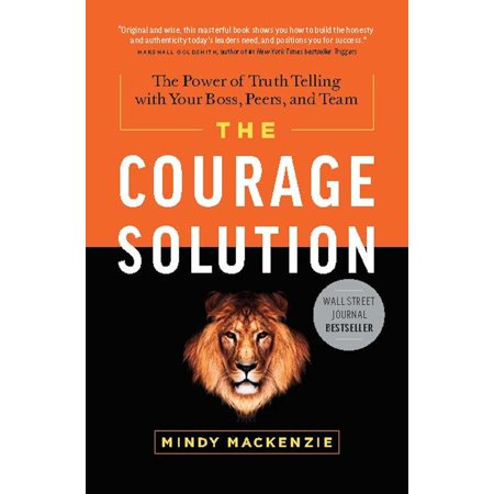 The Courage Solution : The Power of Truth Telling with Your Boss, Peers, and (Best Pranks To Pull On Your Boss)
