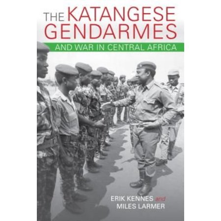 The Katangese Gendarmes And War In Central Africa  Fighting Their Way Home