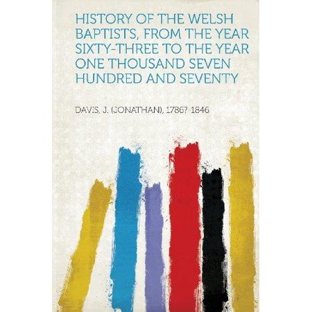 History Of The Welsh Baptists  From The Year Sixty Three To The Year One Thousand Seven Hundred And Seventy