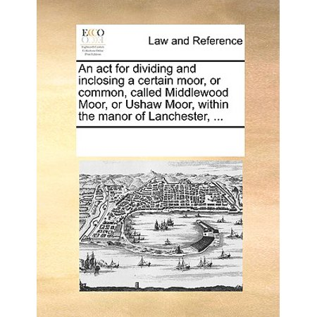 An ACT for Dividing and Inclosing a Certain Moor, or Common, Called Middlewood Moor, or Ushaw Moor, Within the Manor of Lanchester, ... An ACT for Dividing and Inclosing a Certain Moor, or Common, Called Middlewood Moor, or Ushaw Moor, Within the Manor of Lanchester, ...