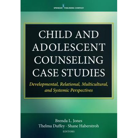 Child and Adolescent Counseling Case Studies : Developmental, Relational, Multicultural, and Systemic