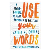 Use Your Words : A Myth-Busting, No-Fear Approach to Writing