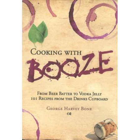 Cooking with Booze : From Beer Batter to Vodka Jelly, 101 Recipes from the Liquor Cabinet for $<!---->
