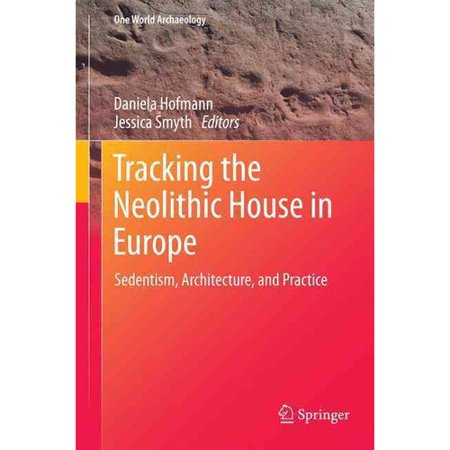 Tracking the Neolithic House in Europe: Sedentism, Architecture and Practice