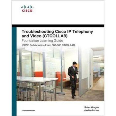 Troubleshooting Cisco Ip Telephony and Video Ctcollab Foundation Learning Guide: Ccnp Collaboration Exam 300-080 Ctcollab