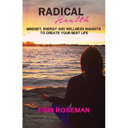Radical Health : Mindset, Energy and Wellness Insights to Create Your Best