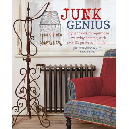 Junk Genius : Stylish ways to repurpose everyday objects, with over 80 projects and ideas