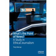 What's the Point of News? : A Study in Ethical Journalism (Hardcover)