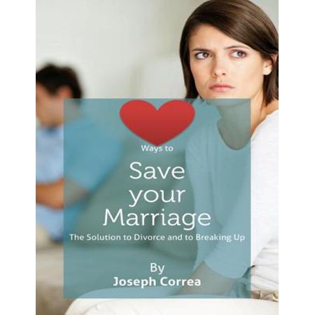 Ways to Save Your Marriage: The Solution to Divorce and to Breaking Up -
