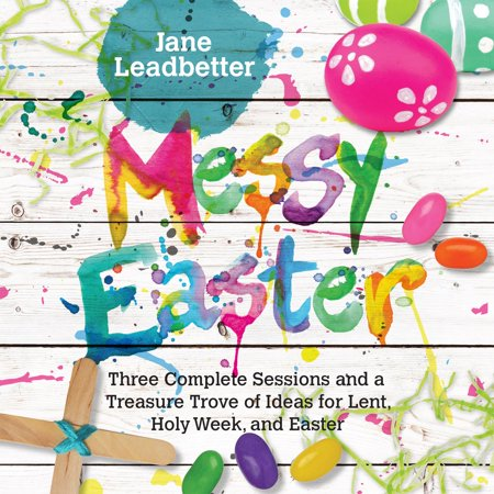 Messy Easter : Three Complete Sessions and a Treasure Trove of Ideas for Lent, Holy Week, and Easter for $<!---->