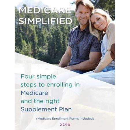 Medicare Simplified : 4 Steps to Enrolling Into Medicare and the Right Supplement Ins