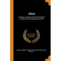 Alfred: A Masque. Acted at the Theatre-Royal in Drurylane, by His Majesty's Servants Paperback