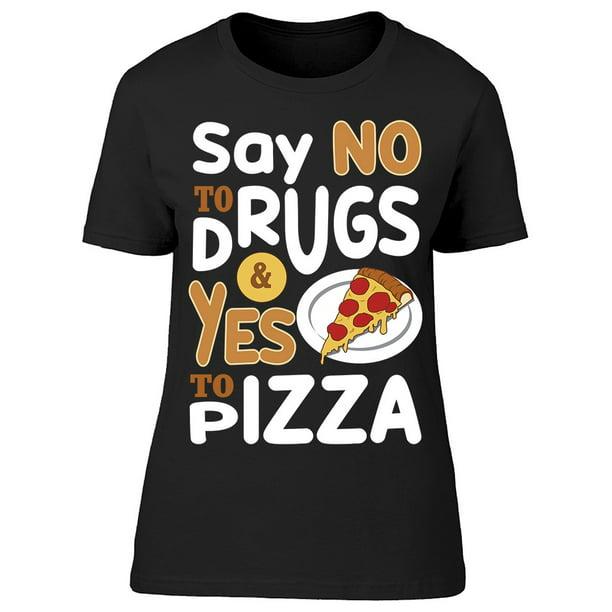 Smartprints Say No To Drugs Yes Pizza Tee Women S Image By Shutterstock Walmart Com Walmart Com