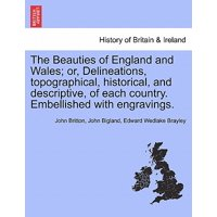 The Beauties of England and Wales; Or, Delineations, Topographical, Historical, and Descriptive, of Each Country. Embellished with Engravings.