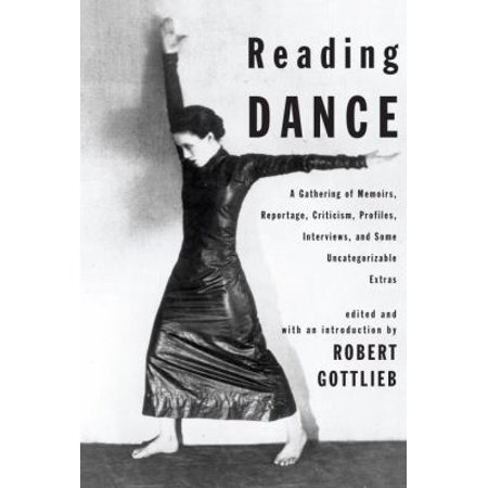 Reading Dance  A Gathering Of Memoirs  Reportage  Criticism  Profiles  Interviews  And Some Uncategorizable Extras