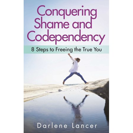 Conquering Shame and Codependency : 8 Steps to Freeing the True