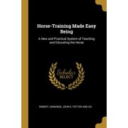 Horse-Training Made Easy Being : A New and Practical System of Teaching and Educating the Horse