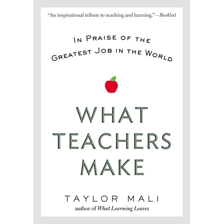 What Teachers Make : In Praise of the Greatest Job in the