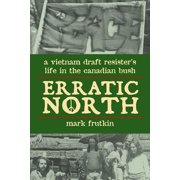 Erratic North : A Vietnam Draft Resister's Life in the Canadian Bush