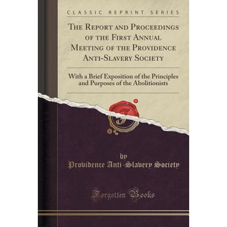 The Report and Proceedings of the First Annual Meeting of the Providence Anti-Slavery Society : With a Brief Exposition of the Principles and Purposes of the Abolitionists (Classic -