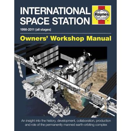 International Space Station : An Insight Into the History, Development, Collaboration, Production and Role of the Permanently Manned Earth-Orbiting Complex