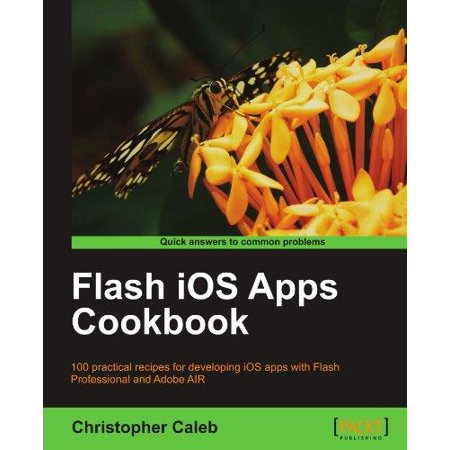 Flash Ios Apps Cookbook  100 Practical Recipes For Developing Ios Apps With Flash Professional And Adobe Air