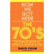 How We Got Here : The 70's: The Decade that Brought You Modern Life (For Better or Worse)