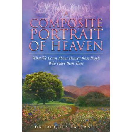 A Composite Portrait of Heaven : What We Learn about Heaven from People Who Have Been (People That Have Been To The Moon)