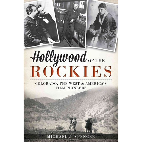 Hollywood of the Rockies: Colorado, The West & America's Film Pioneers