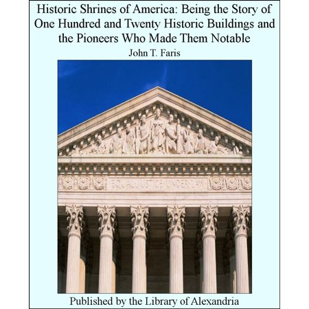 Historic Shrines of America: Being The Story of One Hundred and Twenty Historic Buildings and The Pioneers Who Made Them Notable -