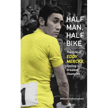 Half Man, Half Bike : The Life of Eddy Merckx, Cycling's Greatest (Half Man Half Biscuit The Trumpton Riots)
