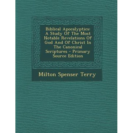 Biblical Apocalyptics : A Study of the Most Notable Revelations of God and of Christ in the Canonical Scriptures - Primary Source Edition