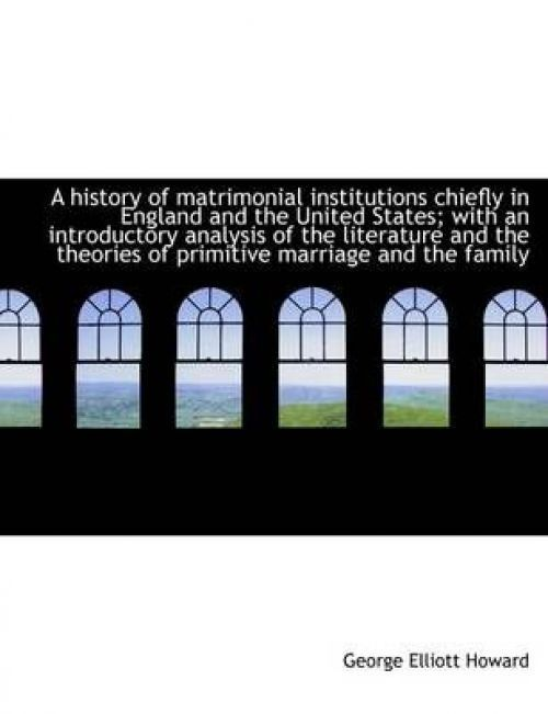 A history of matrimonial institutions chiefly in England and the United States; with an introductory by