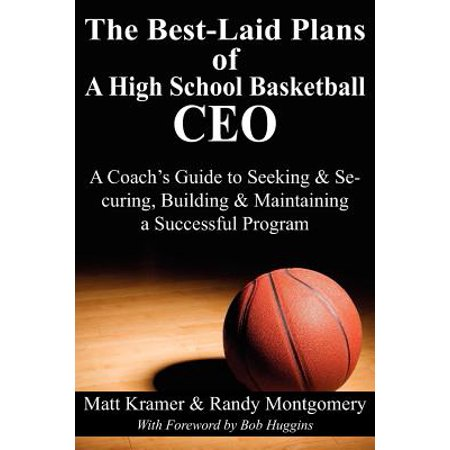 The Best-Laid Plans of a High School Basketball CEO : A Coach's Guide to Seeking & Securing, Building & Maintaining a Successful