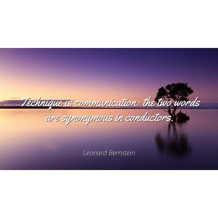 Leonard Bernstein - Technique is communication: the two words are synonymous in conductors. - Famous Quotes Laminated POSTER PRINT 24X20.