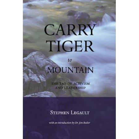 Carry Tiger to Mountain : The Tao of Activism and Leadership