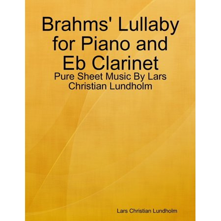 Brahms Lullaby (Brahms' Lullaby for Piano and Eb Clarinet - Pure Sheet Music By Lars Christian Lundholm - eBook )