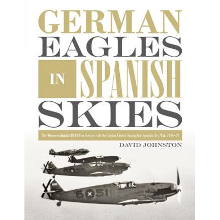 German Eagles in Spanish Skies : The Messerschmitt Bf 109 in Service with the Legion Condor During the Spanish Civil War, 1936-39