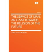 The Service of Man. an Essay Towards the Religion of the Future