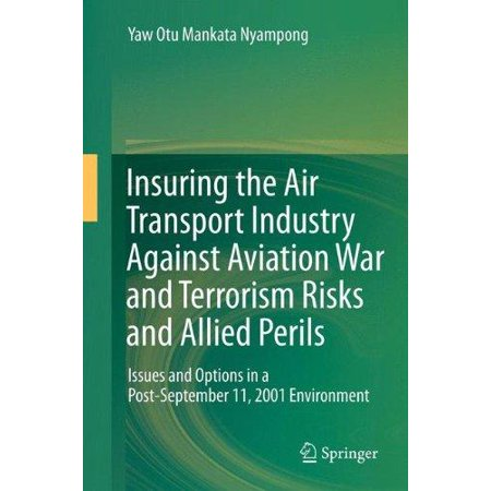 Insuring The Air Transport Industry Against Aviation War And Terrorism Risks And Allied Perils  Issues And Options In A Post September 11  2001 Enviro